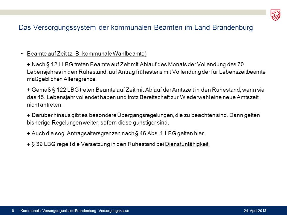Das Versorgungssystem der kommunalen Beamten im Land Brandenburg Beamte auf Zeit (z. B. kommunale Wahlbeamte) + Nach § 121 LBG treten Beamte auf Zeit