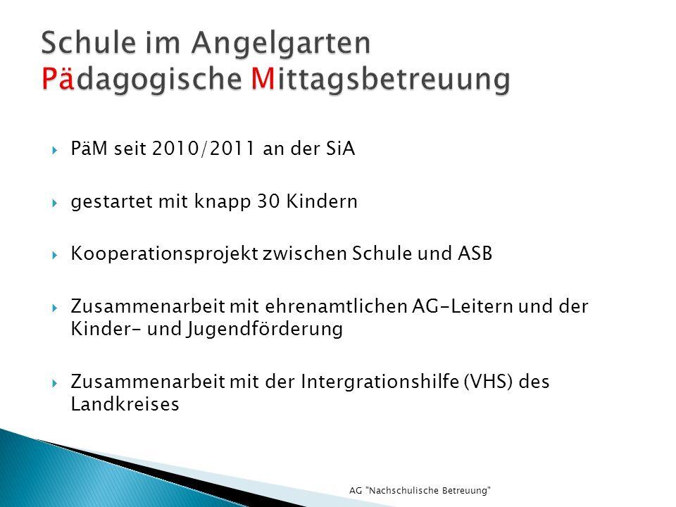 AG Nachschulische Betreuung PäM seit 2010/2011 an der SiA gestartet mit knapp 30 Kindern Kooperationsprojekt zwischen Schule und ASB Zusammenarbeit mit ehrenamtlichen AG-Leitern und der Kinder- und Jugendförderung Zusammenarbeit mit der Intergrationshilfe (VHS) des Landkreises