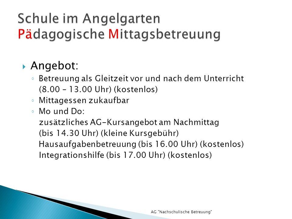 AG Nachschulische Betreuung Angebot: Betreuung als Gleitzeit vor und nach dem Unterricht (8.00 – 13.00 Uhr) (kostenlos) Mittagessen zukaufbar Mo und Do: zusätzliches AG-Kursangebot am Nachmittag (bis 14.30 Uhr) (kleine Kursgebühr) Hausaufgabenbetreuung (bis 16.00 Uhr) (kostenlos) Integrationshilfe (bis 17.00 Uhr) (kostenlos)