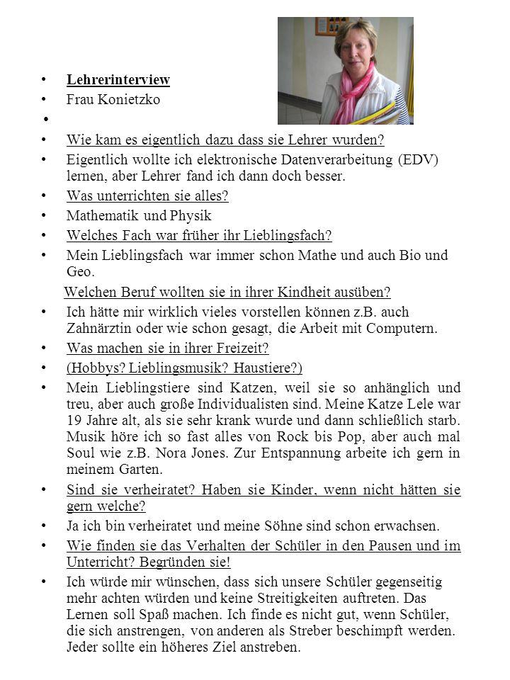 Lehrerinterview Frau Konietzko Wie kam es eigentlich dazu dass sie Lehrer wurden? Eigentlich wollte ich elektronische Datenverarbeitung (EDV) lernen,