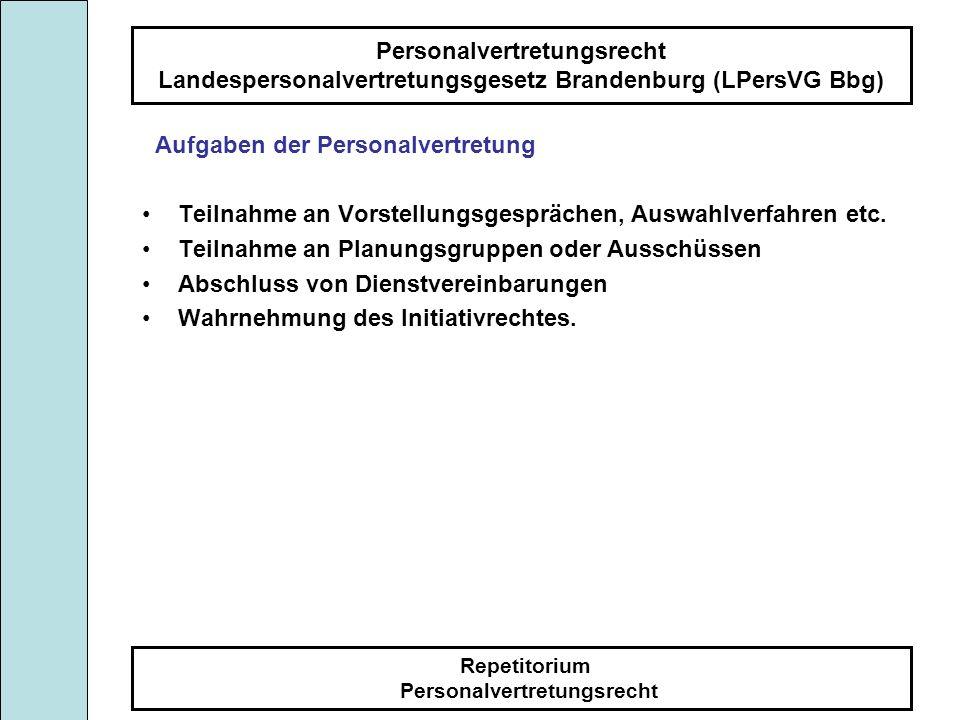 Personalvertretungsrecht Landespersonalvertretungsgesetz Brandenburg (LPersVG Bbg) Repetitorium Personalvertretungsrecht Grundsätze der Zusammenarbeit von Dienststelle und Personalrat § 2 Enge und vertrauensvolle Zusammenarbeit, dass heißt: Partnerschaft - kein Gegeneinander, rechtzeitige und umfassende Information anhand der einschlägigen Unterlagen über alle Vorgänge, Gewährleistung der Mitbestimmung und Mitwirkung, strittigen Fragen mit dem ernsthaften Willen zur Einigung verhandeln, Vorschläge für die Beilegung von Meinungsverschiedenheiten machen, mindestens 1mal im Monat gemeinsame Besprechungen durchführen, keine Maßnahmen des Arbeitskampfes zur Anwendung bringen, Zusammenarbeit mit Gewerkschaften und Arbeitgeberverbänden, Unterlassung jeder parteipolitischen Betätigung in der Dienststelle, Beachtung des Behinderungs- und Begünstigungsverbotes, Beteiligung des Personalrates an Planungsgruppen und Ausschüssen.