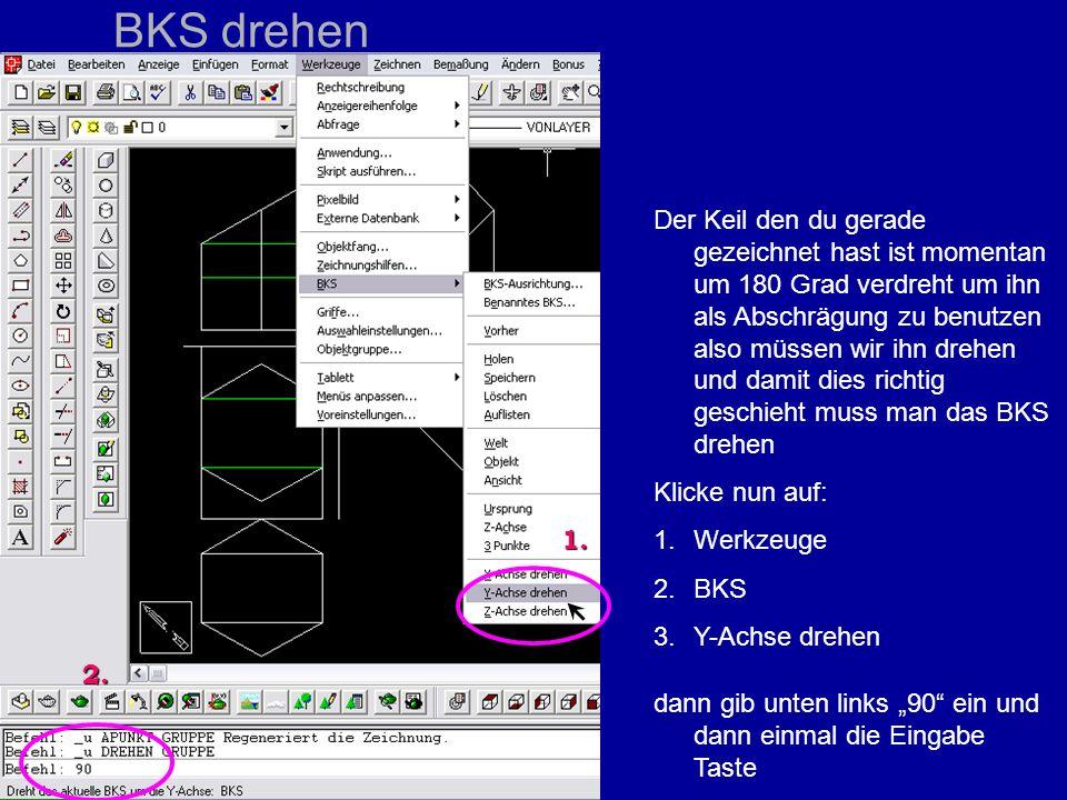 BKS drehen Der Keil den du gerade gezeichnet hast ist momentan um 180 Grad verdreht um ihn als Abschrägung zu benutzen also müssen wir ihn drehen und damit dies richtig geschieht muss man das BKS drehen Klicke nun auf: 1.Werkzeuge 2.BKS 3.Y-Achse drehen dann gib unten links 90 ein und dann einmal die Eingabe Taste 1.