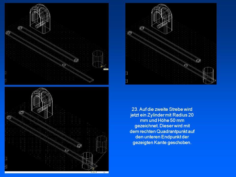23. Auf die zweite Strebe wird jetzt ein Zylinder mit Radius 20 mm und Höhe 50 mm gezeichnet. Dieser wird mit dem rechten Quadrantpunkt auf den untere
