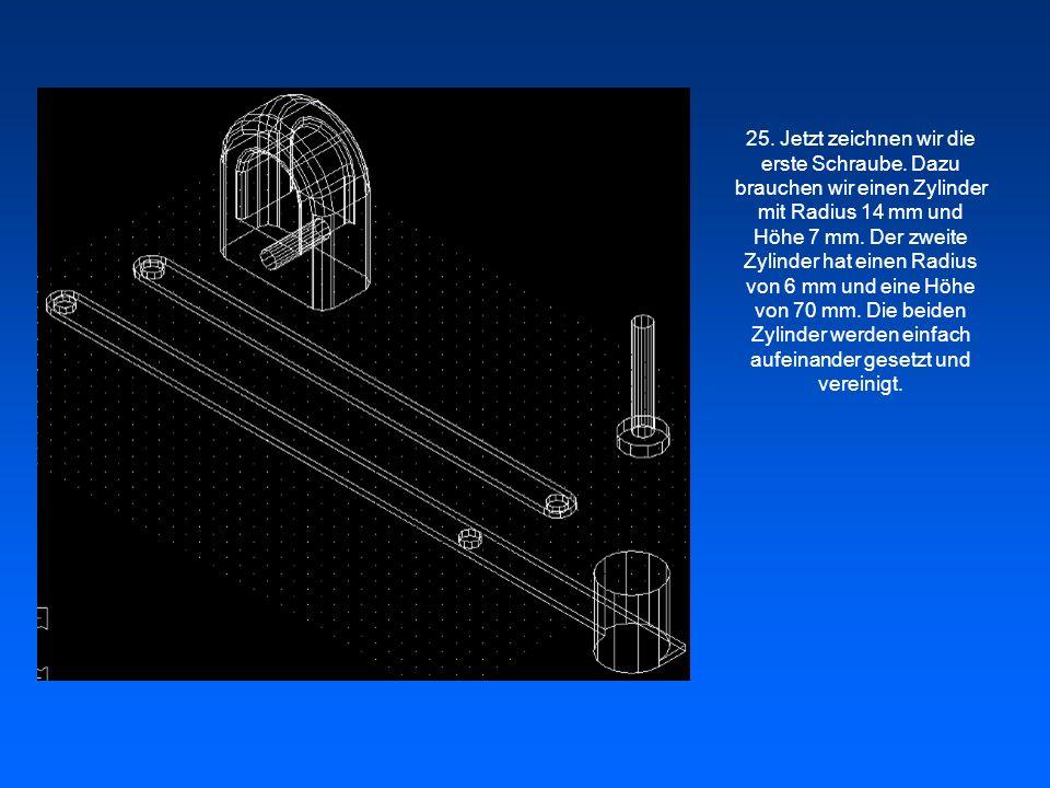 25. Jetzt zeichnen wir die erste Schraube. Dazu brauchen wir einen Zylinder mit Radius 14 mm und Höhe 7 mm. Der zweite Zylinder hat einen Radius von 6
