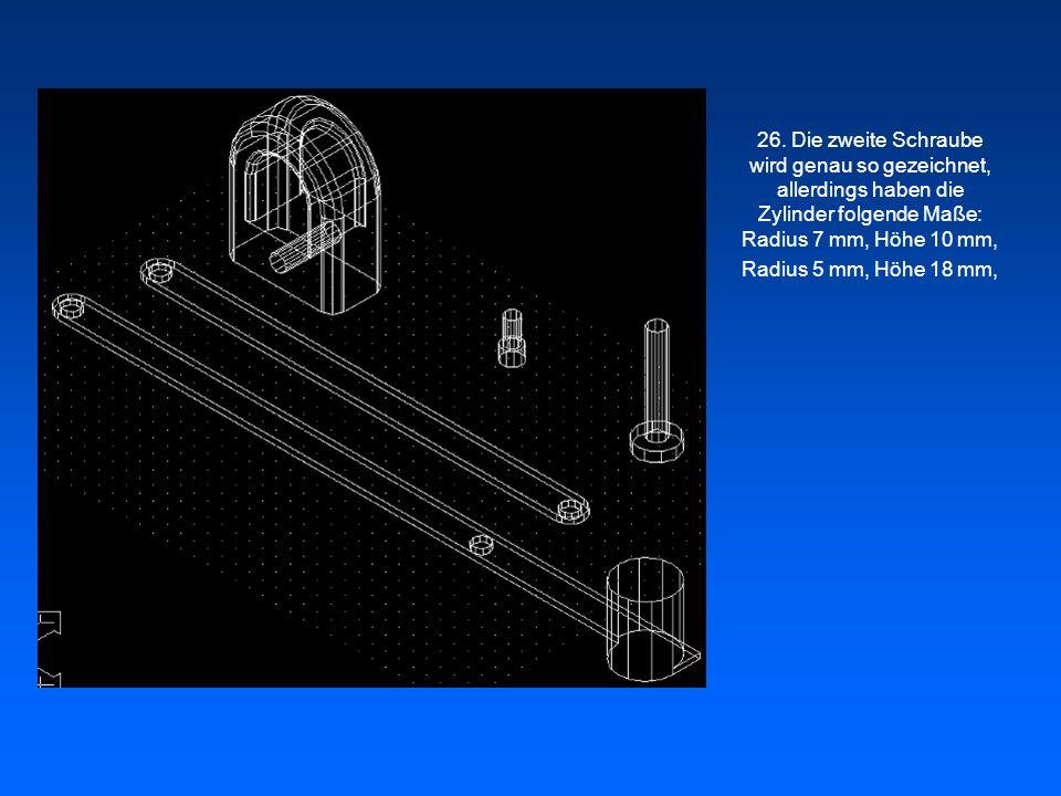 26. Die zweite Schraube wird genau so gezeichnet, allerdings haben die Zylinder folgende Maße: Radius 7 mm, Höhe 10 mm, Radius 5 mm, Höhe 18 mm,