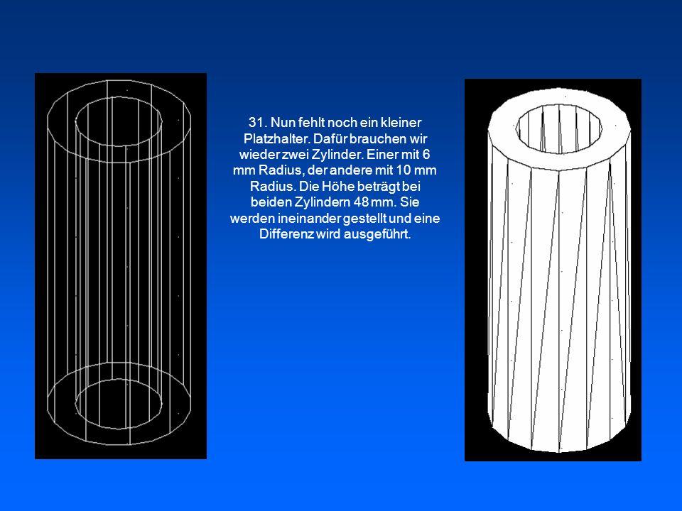 31. Nun fehlt noch ein kleiner Platzhalter. Dafür brauchen wir wieder zwei Zylinder. Einer mit 6 mm Radius, der andere mit 10 mm Radius. Die Höhe betr