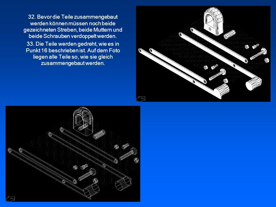 32. Bevor die Teile zusammengebaut werden können müssen noch beide gezeichneten Streben, beide Muttern und beide Schrauben verdoppelt werden. 33. Die
