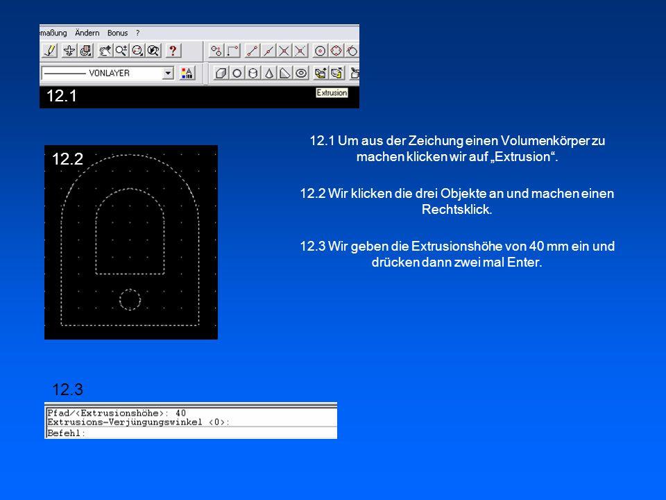 12.1 Um aus der Zeichung einen Volumenkörper zu machen klicken wir auf Extrusion. 12.2 Wir klicken die drei Objekte an und machen einen Rechtsklick. 1