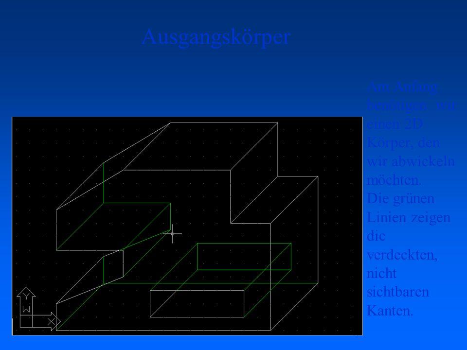 Ausgangskörper Am Anfang benötigen wir einen 2D Körper, den wir abwickeln möchten. Die grünen Linien zeigen die verdeckten, nicht sichtbaren Kanten.
