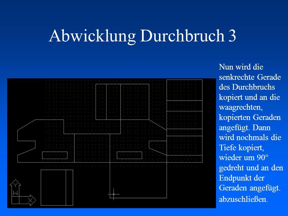 Abwicklung Durchbruch 3 Nun wird die senkrechte Gerade des Durchbruchs kopiert und an die waagrechten, kopierten Geraden angefügt. Dann wird nochmals