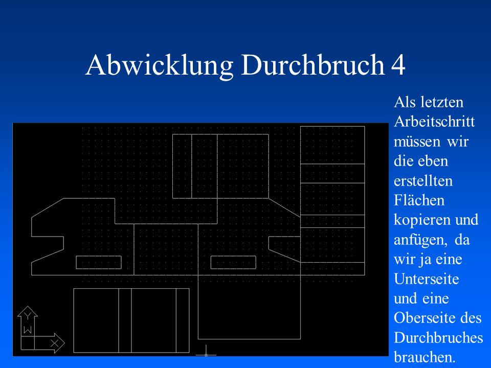 Abwicklung Durchbruch 4 Als letzten Arbeitschritt müssen wir die eben erstellten Flächen kopieren und anfügen, da wir ja eine Unterseite und eine Ober