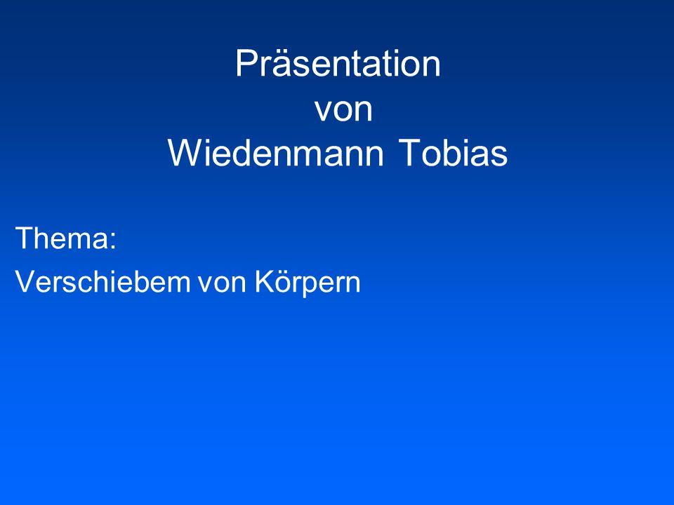Präsentation von Wiedenmann Tobias Thema: Verschiebem von Körpern