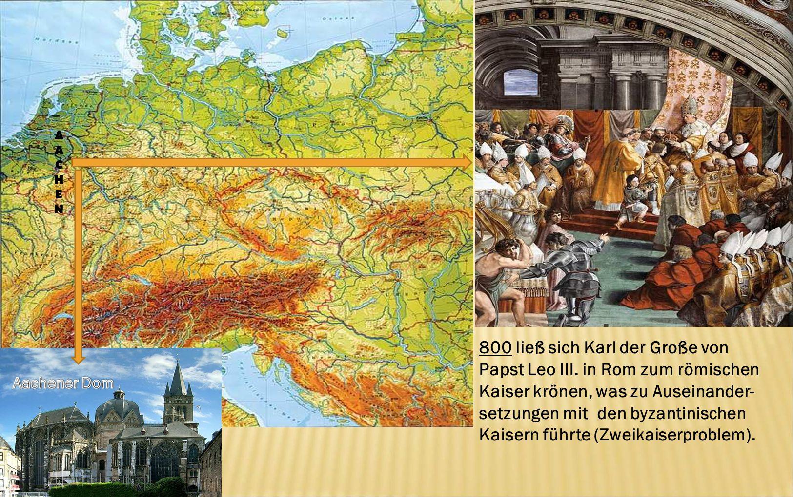 800 ließ sich Karl der Große von Papst Leo III. in Rom zum römischen Kaiser krönen, was zu Auseinander- setzungen mit den byzantinischen Kaisern führt