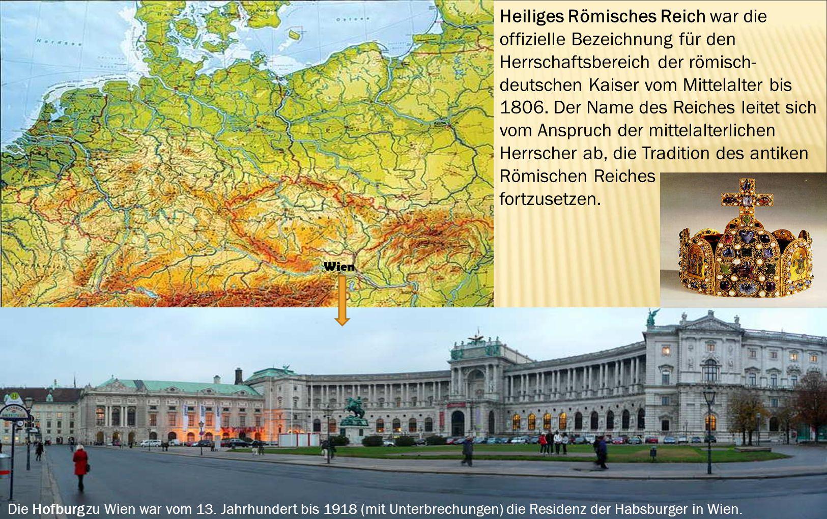 Wien Die Hofburg zu Wien war vom 13. Jahrhundert bis 1918 (mit Unterbrechungen) die Residenz der Habsburger in Wien. Heiliges Römisches Reich war die