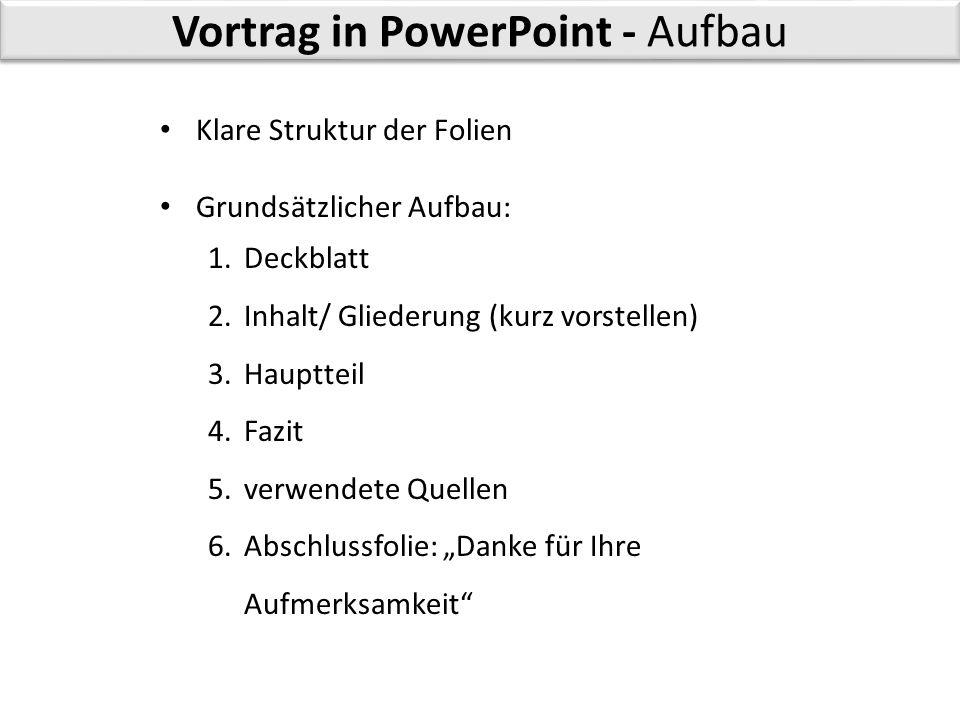 Vortrag in PowerPoint - Aufbau Klare Struktur der Folien Grundsätzlicher Aufbau: 1.Deckblatt 2.Inhalt/ Gliederung (kurz vorstellen) 3.Hauptteil 4.Fazi