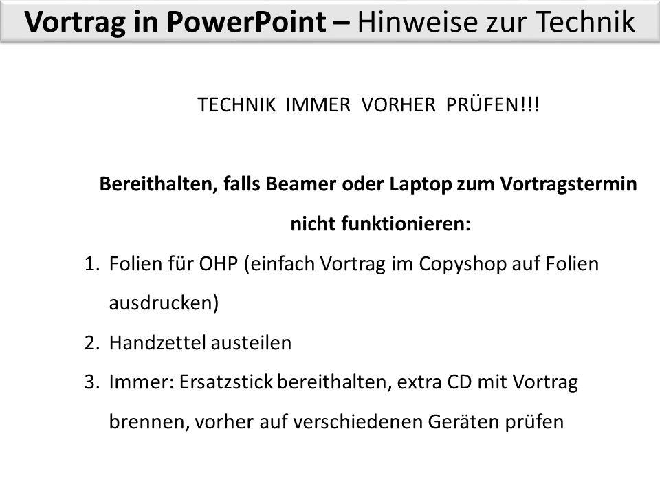 Vortrag in PowerPoint – Hinweise zur Technik TECHNIK IMMER VORHER PRÜFEN!!! Bereithalten, falls Beamer oder Laptop zum Vortragstermin nicht funktionie