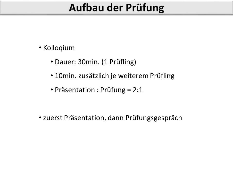 Aufbau der Prüfung Kolloqium Dauer: 30min. (1 Prüfling) 10min. zusätzlich je weiterem Prüfling Präsentation : Prüfung = 2:1 zuerst Präsentation, dann