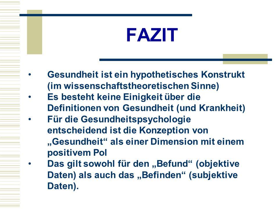FAZIT Gesundheit ist ein hypothetisches Konstrukt (im wissenschaftstheoretischen Sinne) Es besteht keine Einigkeit über die Definitionen von Gesundheit (und Krankheit) Für die Gesundheitspsychologie entscheidend ist die Konzeption von Gesundheit als einer Dimension mit einem positivem Pol Das gilt sowohl für den Befund (objektive Daten) als auch das Befinden (subjektive Daten).
