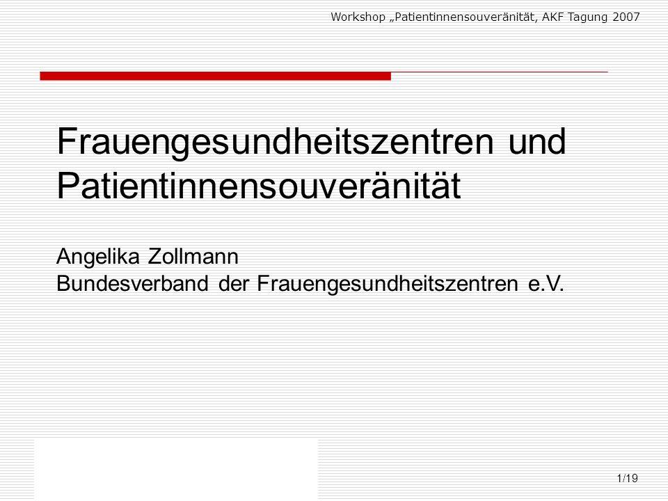 Workshop Patientinnensouveränität, AKF Tagung 2007 Angelika Zollmann, Bundesverband der FGZ 1/19 Frauengesundheitszentren und Patientinnensouveränität Angelika Zollmann Bundesverband der Frauengesundheitszentren e.V.
