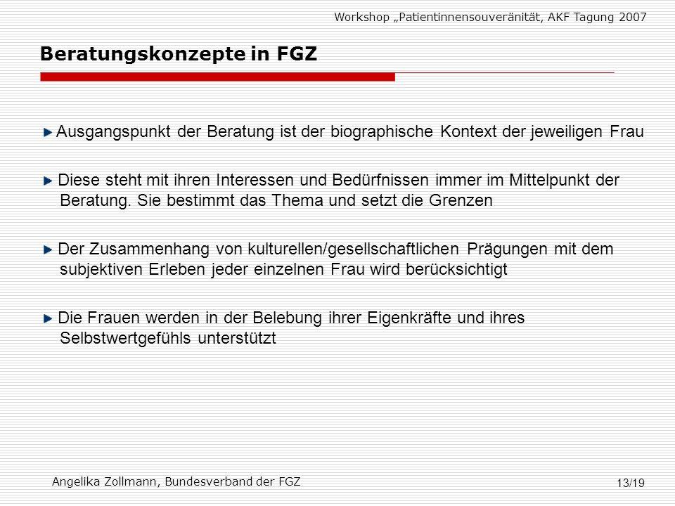 Workshop Patientinnensouveränität, AKF Tagung 2007 Angelika Zollmann, Bundesverband der FGZ 13/19 Ausgangspunkt der Beratung ist der biographische Kontext der jeweiligen Frau Diese steht mit ihren Interessen und Bedürfnissen immer im Mittelpunkt der Beratung.