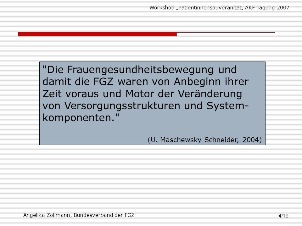 Workshop Patientinnensouveränität, AKF Tagung 2007 Angelika Zollmann, Bundesverband der FGZ 4/19 Die Frauengesundheitsbewegung und damit die FGZ waren von Anbeginn ihrer Zeit voraus und Motor der Veränderung von Versorgungsstrukturen und System- komponenten. (U.
