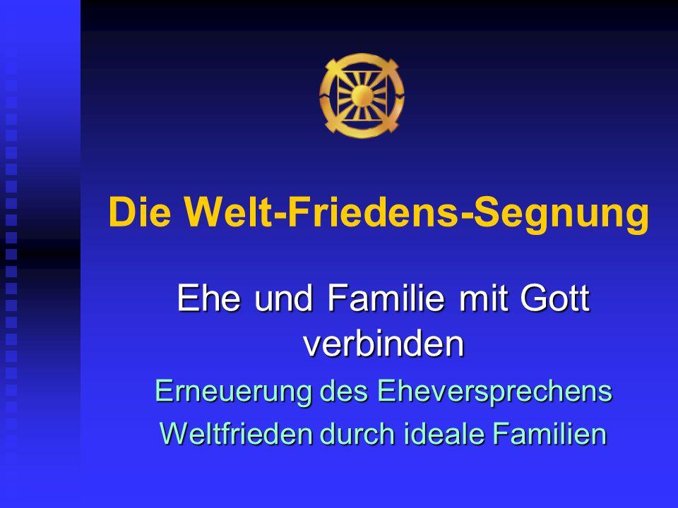 Die Welt-Friedens-Segnung Ehe und Familie mit Gott verbinden Erneuerung des Eheversprechens Weltfrieden durch ideale Familien