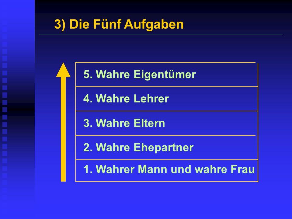 3) Die Fünf Aufgaben 1. Wahrer Mann und wahre Frau 2. Wahre Ehepartner 3. Wahre Eltern 4. Wahre Lehrer 5. Wahre Eigentümer