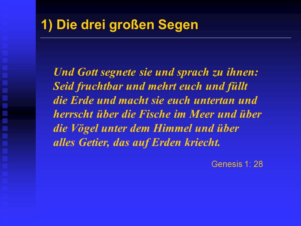 1) Die drei großen Segen Und Gott segnete sie und sprach zu ihnen: Seid fruchtbar und mehrt euch und füllt die Erde und macht sie euch untertan und he