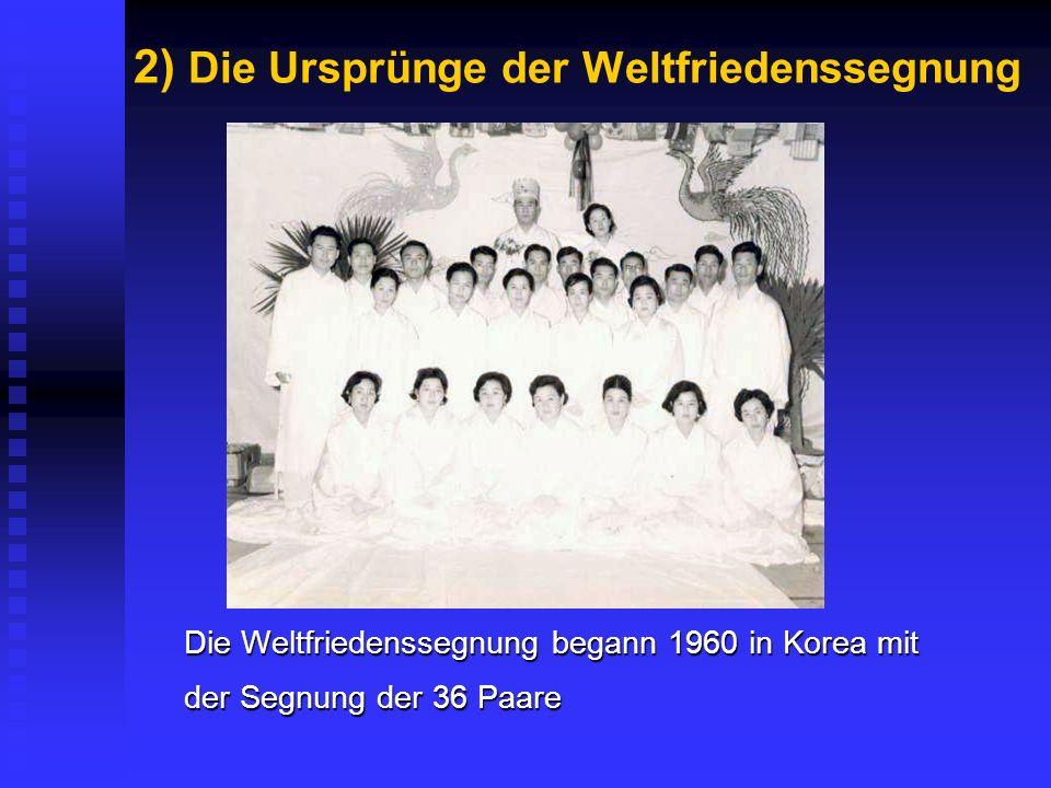 2) Die Ursprünge der Weltfriedenssegnung Die Weltfriedenssegnung begann 1960 in Korea mit der Segnung der 36 Paare