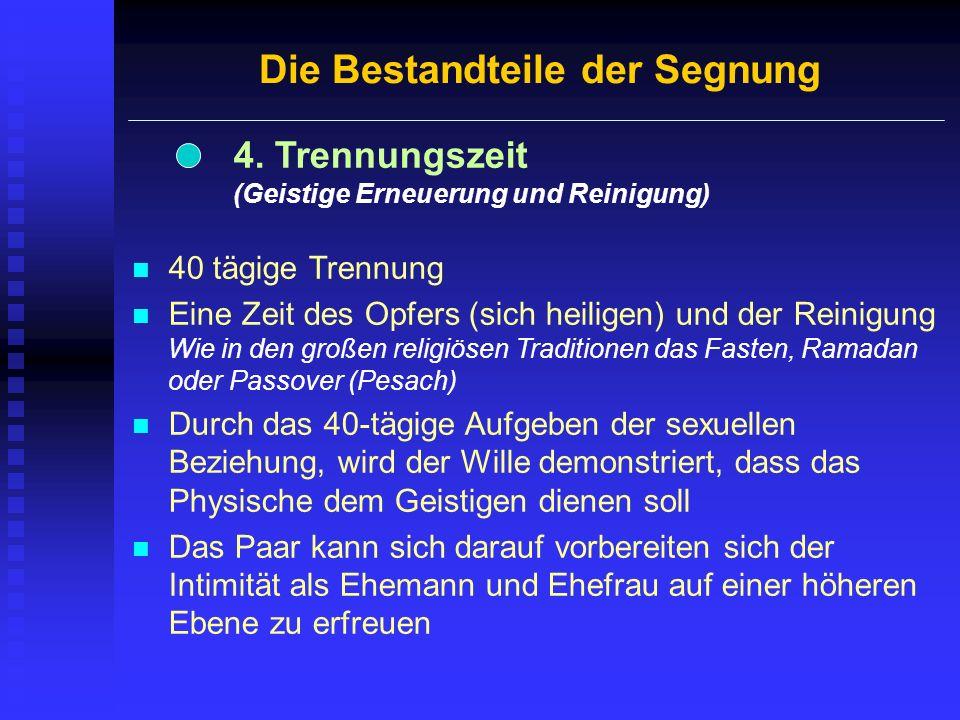 Die Bestandteile der Segnung 4. Trennungszeit (Geistige Erneuerung und Reinigung) 40 tägige Trennung Eine Zeit des Opfers (sich heiligen) und der Rein