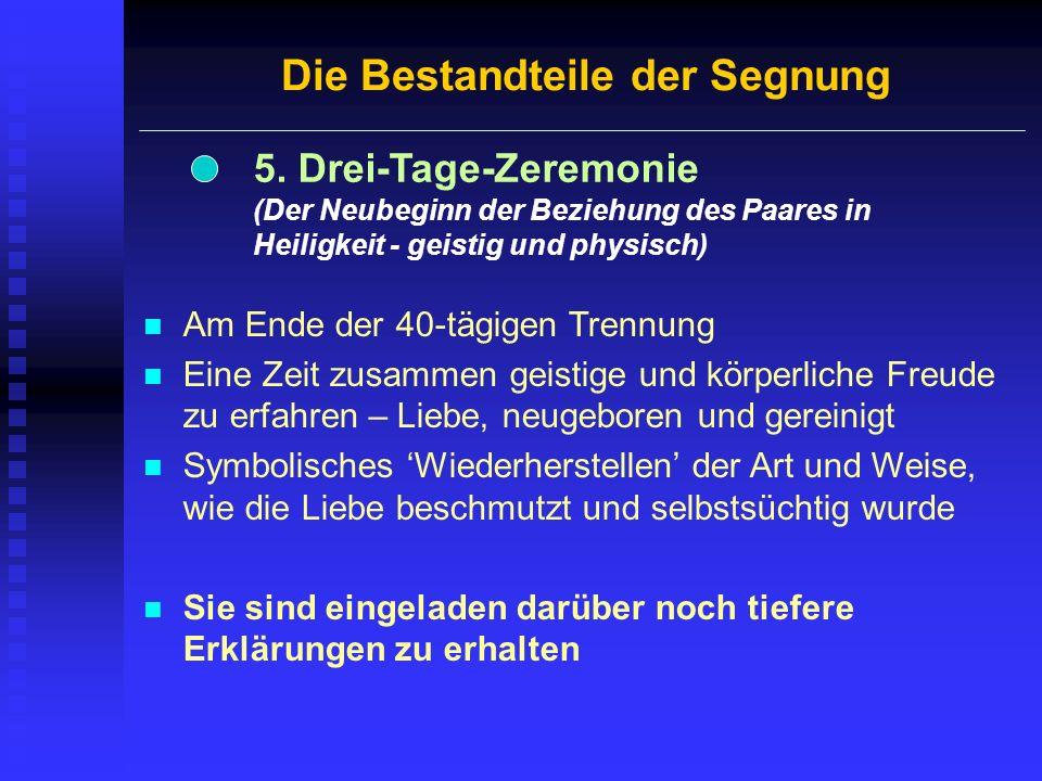Die Bestandteile der Segnung 5. Drei-Tage-Zeremonie (Der Neubeginn der Beziehung des Paares in Heiligkeit - geistig und physisch) Am Ende der 40-tägig