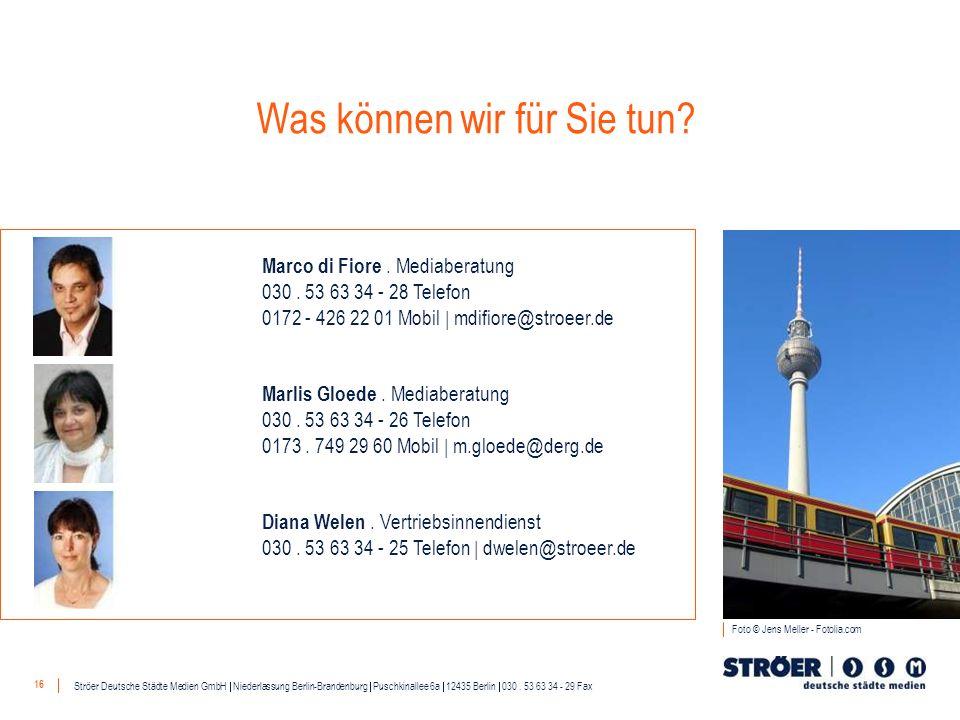 16 Was können wir für Sie tun? Ströer Deutsche Städte Medien GmbH Niederlassung Berlin-Brandenburg Puschkinallee 6a 12435 Berlin 030. 53 63 34 - 29 Fa
