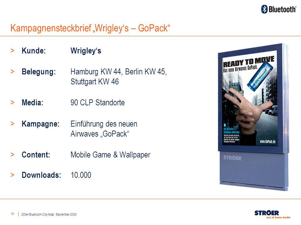 19 Kampagnensteckbrief Wrigleys – GoPack > Kunde: Wrigleys > Belegung: Hamburg KW 44, Berlin KW 45, Stuttgart KW 46 > Media: 90 CLP Standorte > Kampagne: Einführung des neuen Airwaves GoPack > Content: Mobile Game & Wallpaper > Downloads: 10.000 300er Bluetooth-City-Netz I September 2009