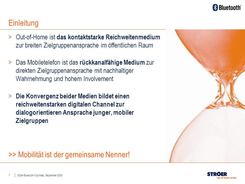 3 Einleitung >Out-of-Home ist das kontaktstarke Reichweitenmedium zur breiten Zielgruppenansprache im öffentlichen Raum >Das Mobiletelefon ist das rückkanalfähige Medium zur direkten Zielgruppenansprache mit nachhaltiger Wahrnehmung und hohem Involvement > Die Konvergenz beider Medien bildet einen reichweitenstarken digitalen Channel zur dialogorientieren Ansprache junger, mobiler Zielgruppen 300er Bluetooth-City-Netz I September 2009 >> Mobilität ist der gemeinsame Nenner!