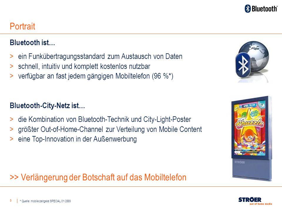 5 Portrait Bluetooth ist… >ein Funkübertragungsstandard zum Austausch von Daten >schnell, intuitiv und komplett kostenlos nutzbar >verfügbar an fast jedem gängigen Mobiltelefon (96 %*) * Quelle: mobile zeitgeist SPECIAL 01/2009 Bluetooth-City-Netz ist… >die Kombination von Bluetooth-Technik und City-Light-Poster >größter Out-of-Home-Channel zur Verteilung von Mobile Content >eine Top-Innovation in der Außenwerbung >> Verlängerung der Botschaft auf das Mobiltelefon