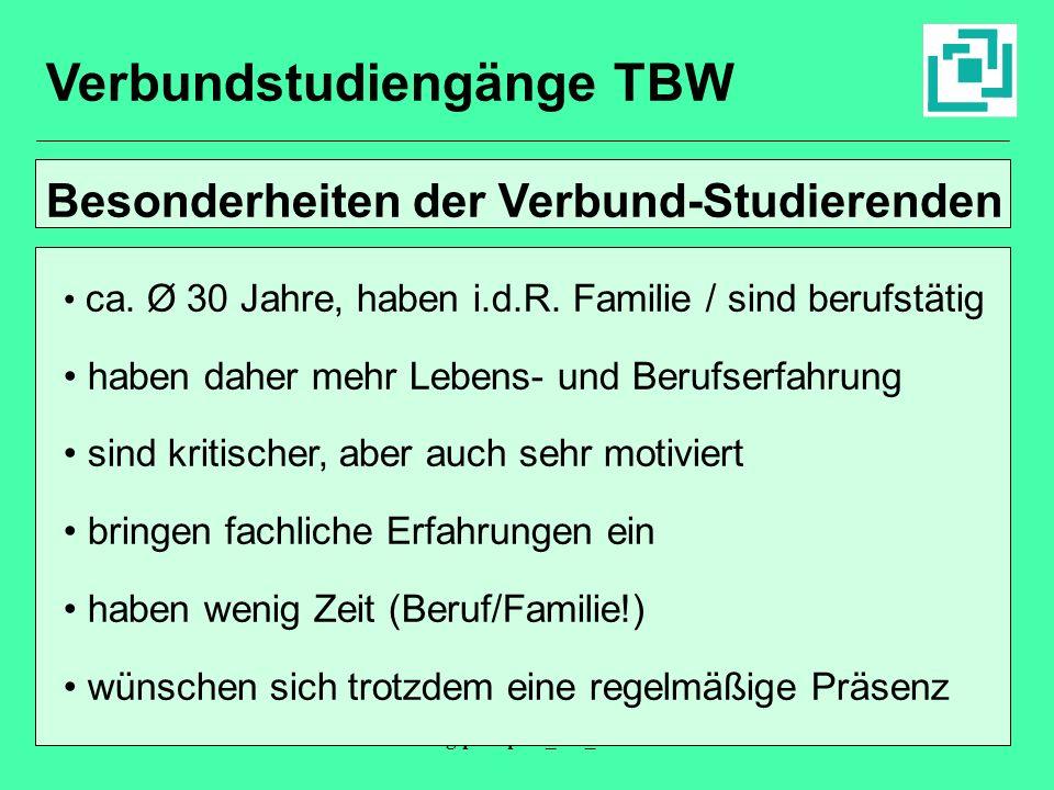 Fhallg/präs/präs_blk_02119913 Verbundstudiengänge TBW Besonderheiten der Verbund-Studierenden ca. Ø 30 Jahre, haben i.d.R. Familie / sind berufstätig