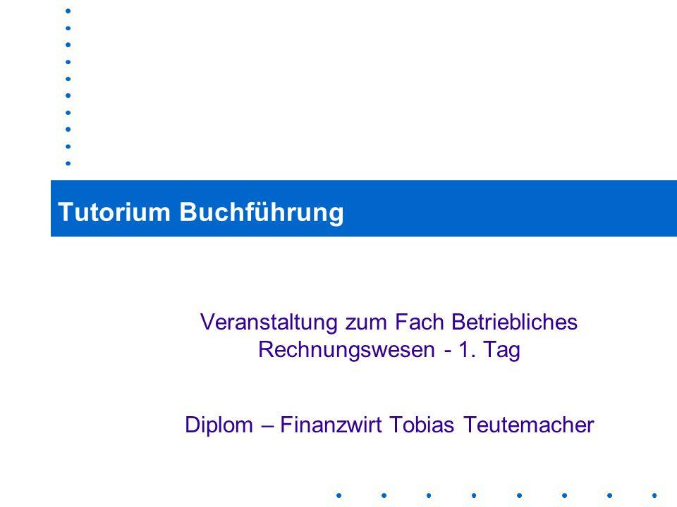 1 Tutorium Buchführung Veranstaltung zum Fach Betriebliches Rechnungswesen - 1. Tag Diplom – Finanzwirt Tobias Teutemacher
