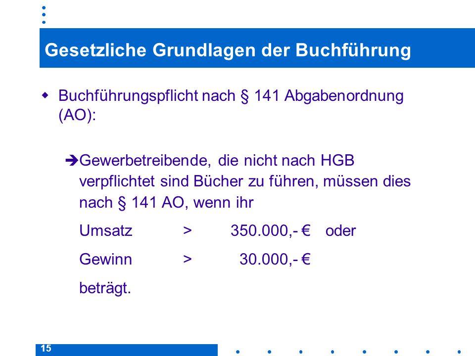 15 Gesetzliche Grundlagen der Buchführung Buchführungspflicht nach § 141 Abgabenordnung (AO): Gewerbetreibende, die nicht nach HGB verpflichtet sind B
