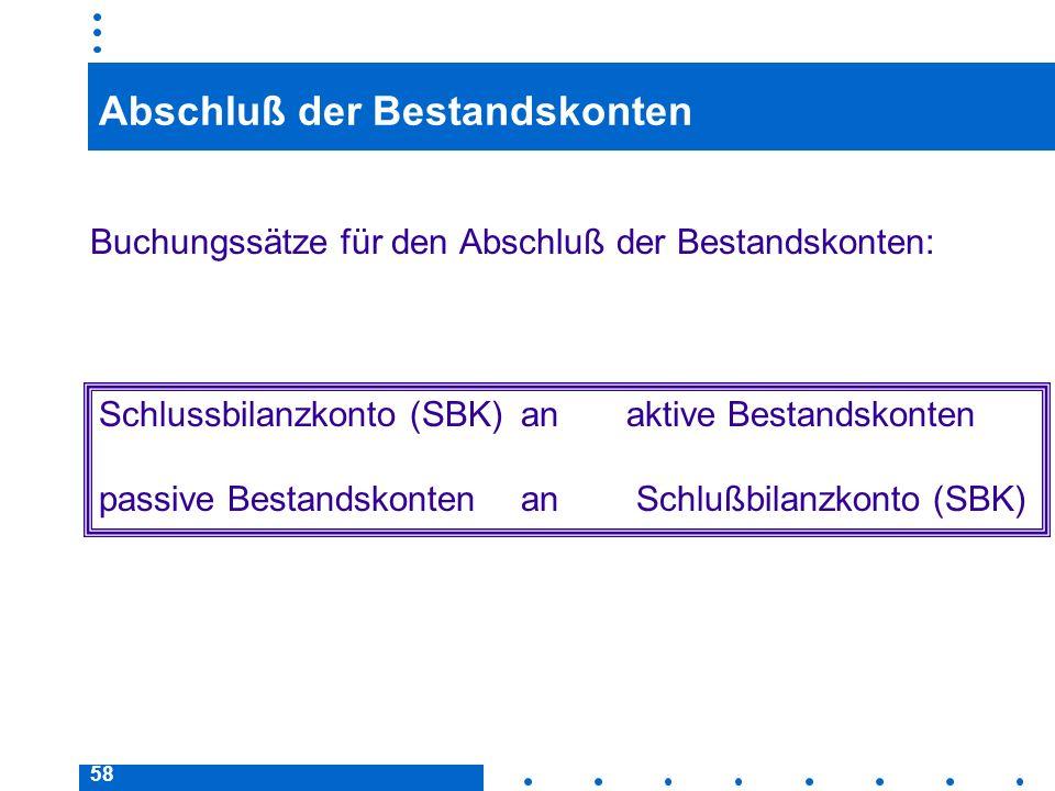 58 Abschluß der Bestandskonten Buchungssätze für den Abschluß der Bestandskonten: Schlussbilanzkonto (SBK)anaktive Bestandskonten passive Bestandskont
