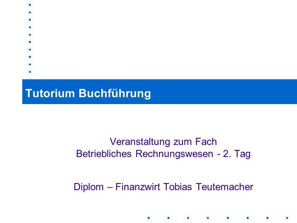 1 Tutorium Buchführung Veranstaltung zum Fach Betriebliches Rechnungswesen - 2. Tag Diplom – Finanzwirt Tobias Teutemacher