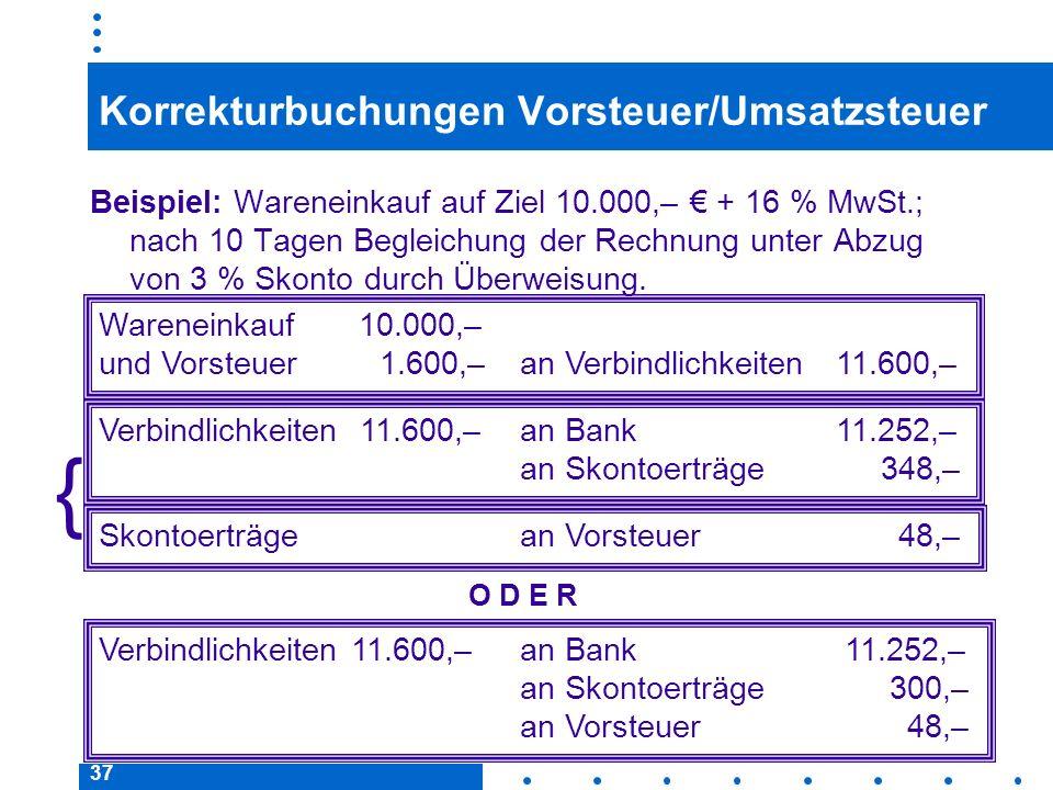 37 Korrekturbuchungen Vorsteuer/Umsatzsteuer Beispiel: Wareneinkauf auf Ziel 10.000,– + 16 % MwSt.; nach 10 Tagen Begleichung der Rechnung unter Abzug
