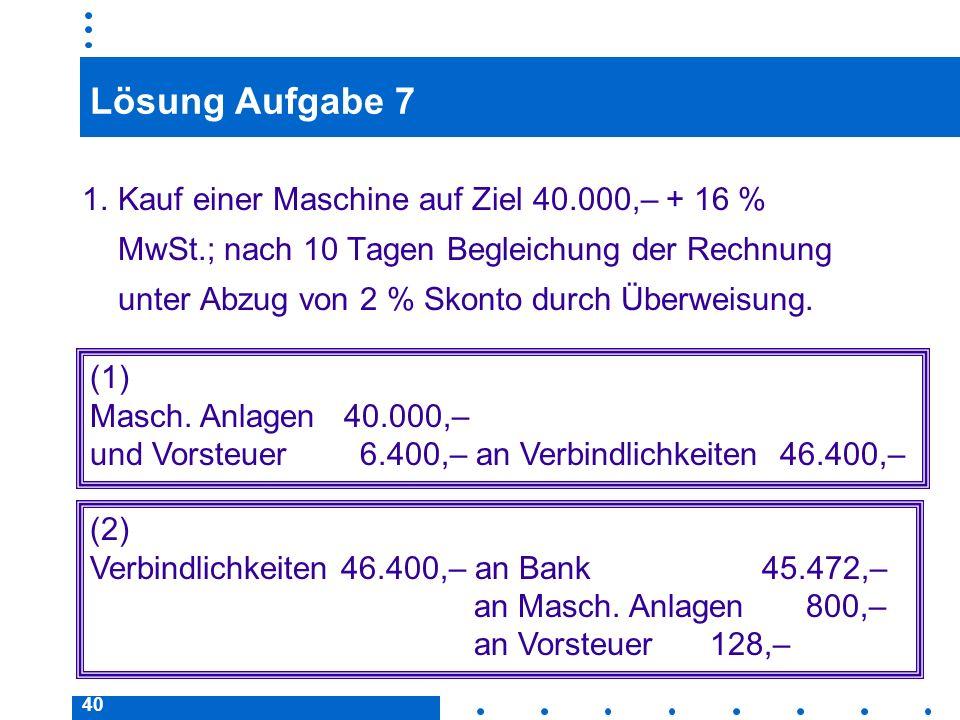 40 Lösung Aufgabe 7 1.Kauf einer Maschine auf Ziel 40.000,– + 16 % MwSt.; nach 10 Tagen Begleichung der Rechnung unter Abzug von 2 % Skonto durch Über