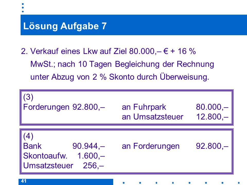 41 Lösung Aufgabe 7 2.Verkauf eines Lkw auf Ziel 80.000,– + 16 % MwSt.; nach 10 Tagen Begleichung der Rechnung unter Abzug von 2 % Skonto durch Überweisung.