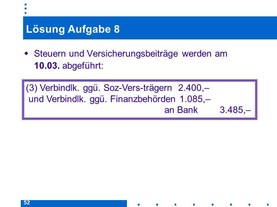 52 Lösung Aufgabe 8 Steuern und Versicherungsbeiträge werden am 10.03. abgeführt: (3) Verbindlk. ggü. Soz-Vers-trägern 2.400,– und Verbindlk. ggü. Fin