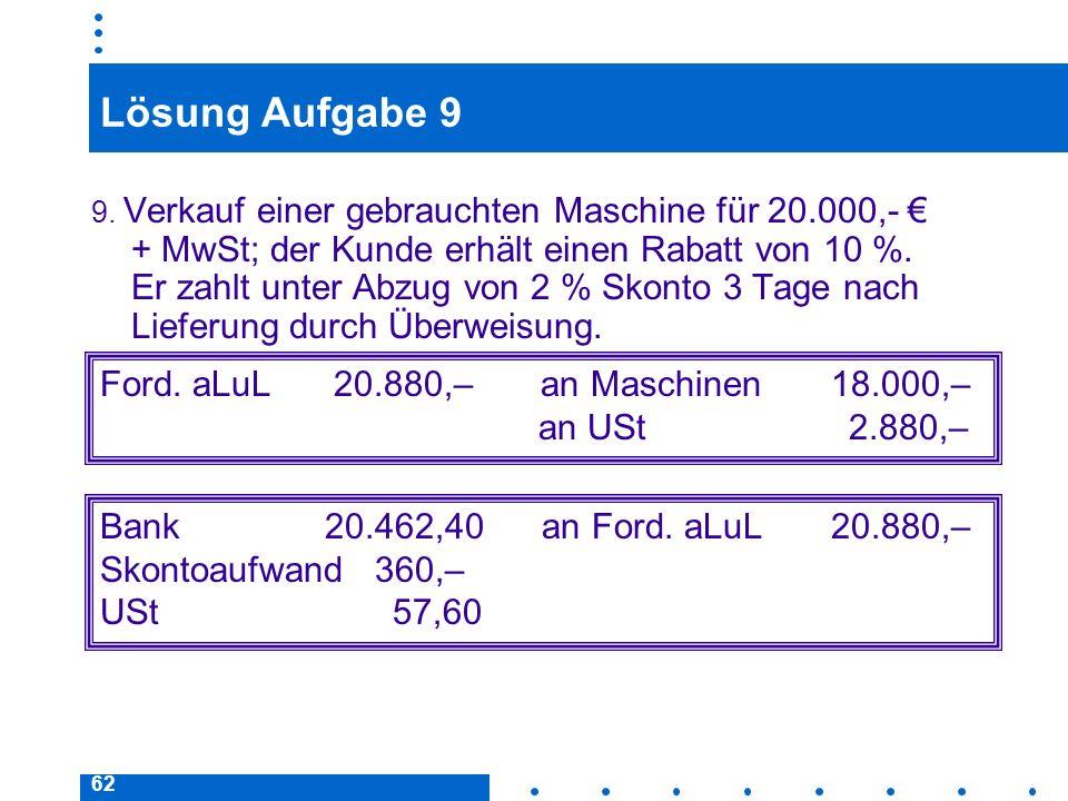62 Lösung Aufgabe 9 9. Verkauf einer gebrauchten Maschine für 20.000,- + MwSt; der Kunde erhält einen Rabatt von 10 %. Er zahlt unter Abzug von 2 % Sk