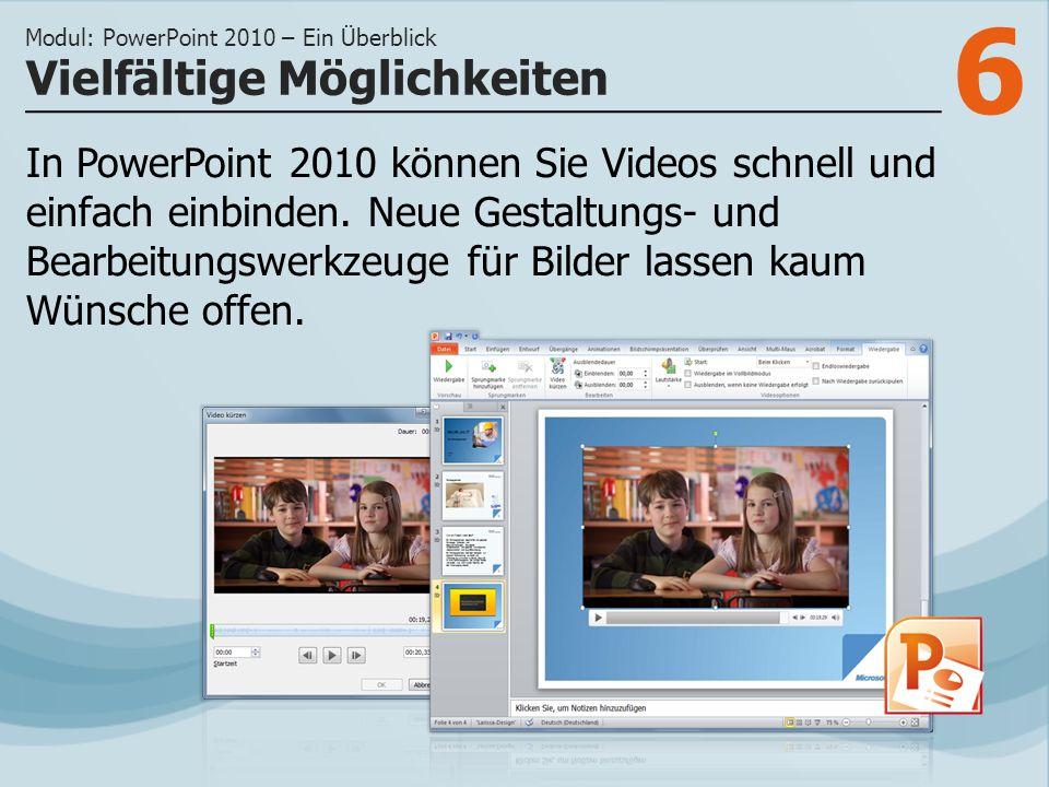 6 Vielfältige Möglichkeiten Modul: PowerPoint 2010 – Ein Überblick In PowerPoint 2010 können Sie Videos schnell und einfach einbinden.