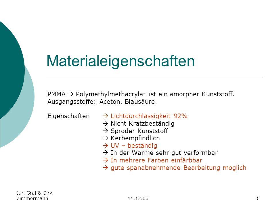 Juri Graf & Dirk Zimmermann11.12.066 Materialeigenschaften PMMA Polymethylmethacrylat ist ein amorpher Kunststoff. Ausgangsstoffe: Aceton, Blausäure.