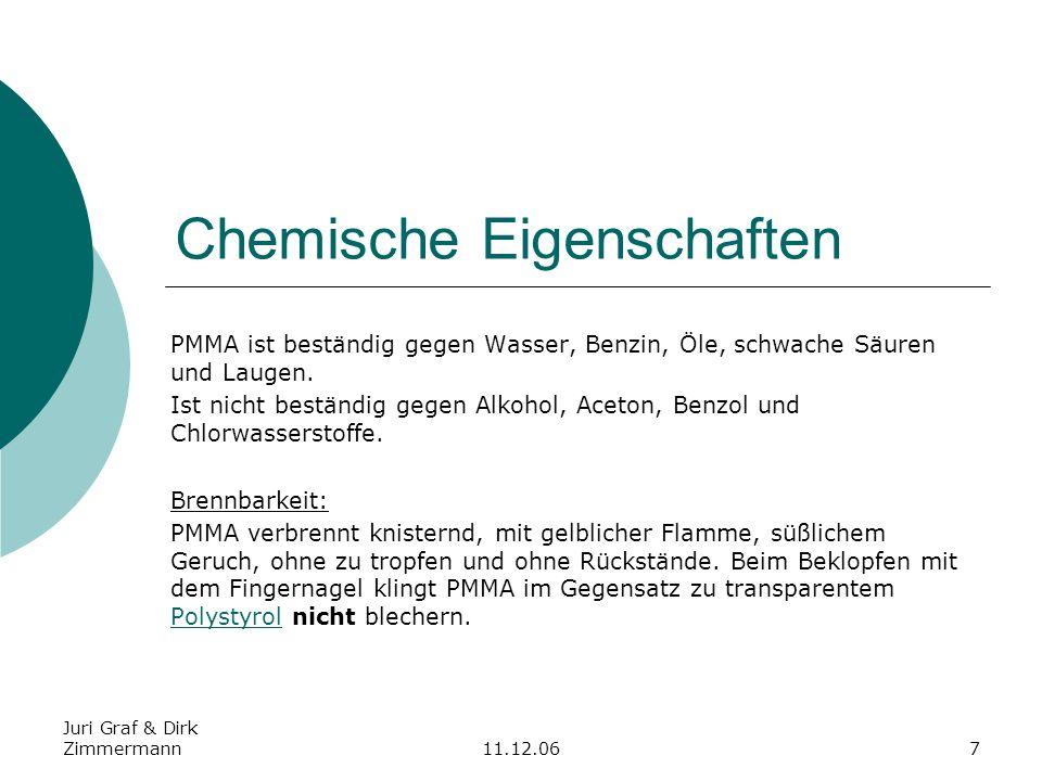 Juri Graf & Dirk Zimmermann11.12.067 Chemische Eigenschaften PMMA ist beständig gegen Wasser, Benzin, Öle, schwache Säuren und Laugen. Ist nicht bestä