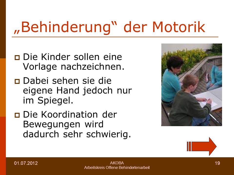 01.07.2012 AKOBA Arbeitskreis Offene Behindertenarbeit 19 Behinderung der Motorik Die Kinder sollen eine Vorlage nachzeichnen.