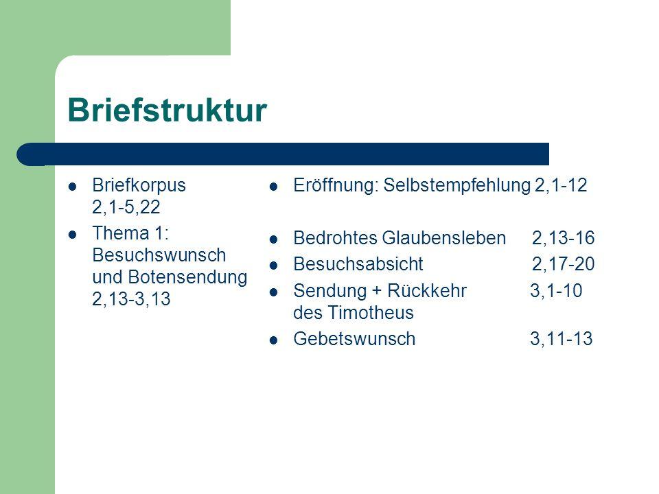 Briefstruktur Briefkorpus 2,1-5,22 Thema 1: Besuchswunsch und Botensendung 2,13-3,13 Eröffnung: Selbstempfehlung 2,1-12 Bedrohtes Glaubensleben2,13-16